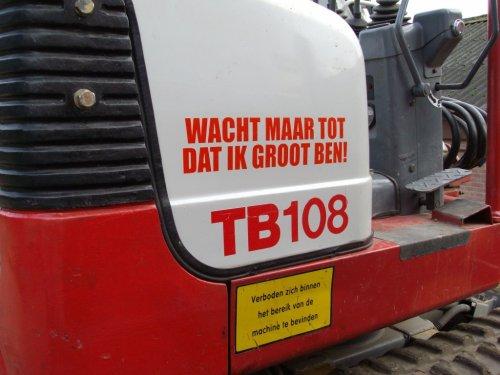 Foto van een Takeuchi TB 108, bezig met poseren.  Grappige sticker op een TB108-je...  Kraantje van Brouwer Wenum-wiesel